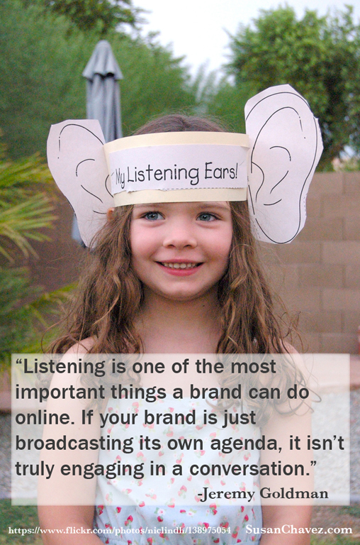 """Listening is one of the most important things a brand can do online. If your brand is just broadcasting its own agenda, it isn't truly engaging in a conversation."" ― Jeremy Goldman"